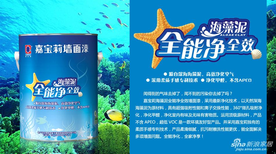 嘉宝莉海藻泥全能净全效墙面漆,采用最新净化技术,以天然深海海藻泥为原材料,具有超强吸附性能和离子交换性能,360°微孔吸附净化,净化甲醛,净化室内有味及无味有害物质。运用顶级原材料,产品不含APEO,超低VOC是一款环境友好型产品。并采用嘉宝莉独有的柔质手感专利技术,产品柔滑细腻,抗污耐擦洗性能更优,能全面解决多项墙面问题。全能净化,全家净享!